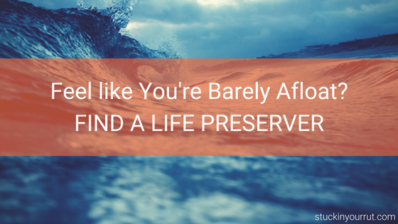 Feel Like You're Barely Afloat? Find a Life Preserver