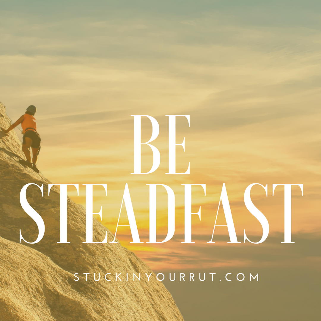 How Being Steadfast Can Change Your Life