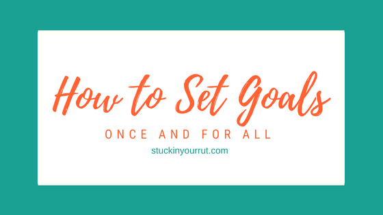 Goal Setting: How to Set Goals Once and For All