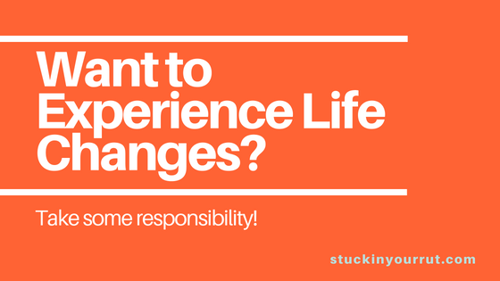 Want to Experience Life Changes? Take Some Responsibility!