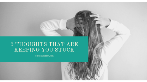 5 Thoughts That Are Keeping You Stuck