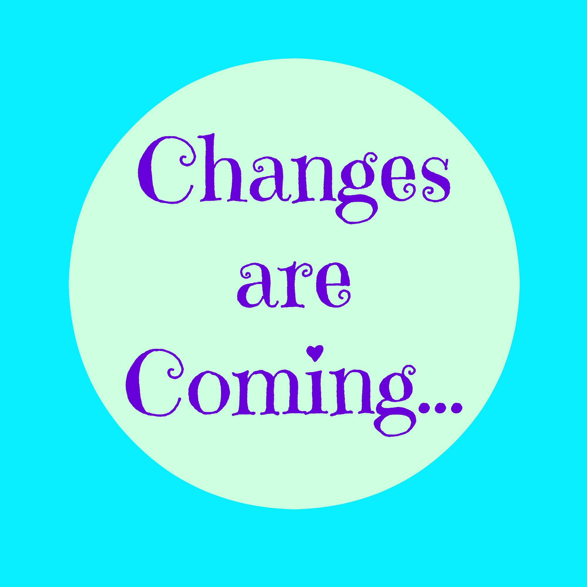 Changes Are Coming…