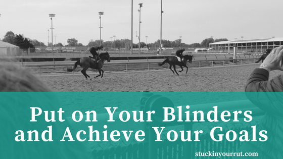 It's Time to Put On Your Blinders and Achieve Your Goals