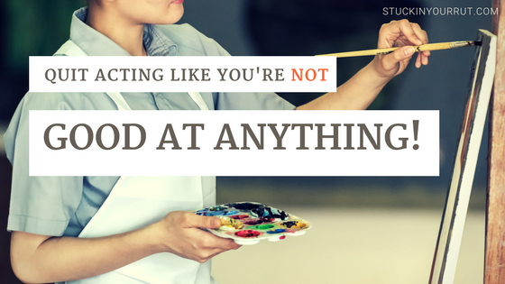 Quit Acting Like You're Not Good at Anything